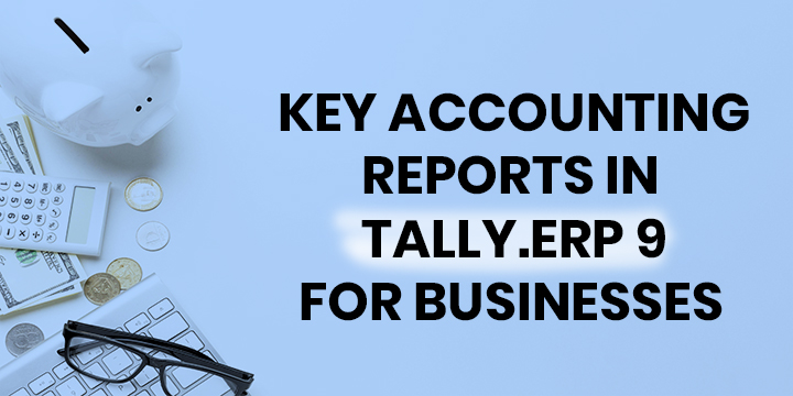 KEY ACCOUNTING REPORTS IN TALLY.ERP 9 FOR BUSINESSES